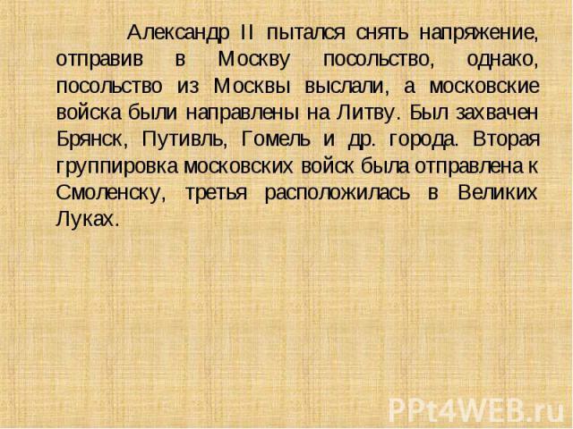 Александр II пытался снять напряжение, отправив в Москву посольство, однако, посольство из Москвы выслали, а московские войска были направлены на Литву. Был захвачен Брянск, Путивль, Гомель и др. города. Вторая группировка московских войск была отпр…