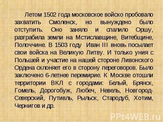 Летом 1502 года московское войско пробовало захватить Смоленск, но вынуждено было отступить. Оно заняло и спалило Оршу, разграбила земли на Мстиславщине, Витебщине, Полоччине. В 1503 году Иван III вновь посылает свои войска на Великую Литву. И тольк…