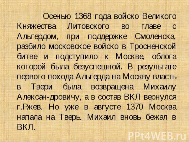 Осенью 1368 года войско Великого Княжества Литовского во главе с Альгердом, при поддержке Смоленска, разбило московское войско в Тросненской битве и подступило к Москве, облога которой была безуспешной. В результате первого похода Альгерда на Москву…