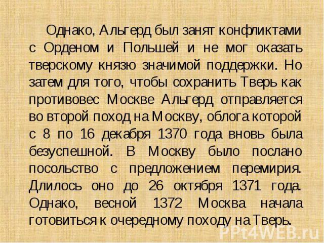 Однако, Альгерд был занят конфликтами с Орденом и Польшей и не мог оказать тверскому князю значимой поддержки. Но затем для того, чтобы сохранить Тверь как противовес Москве Альгерд отправляется во второй поход на Москву, облога которой с 8 по 16 де…