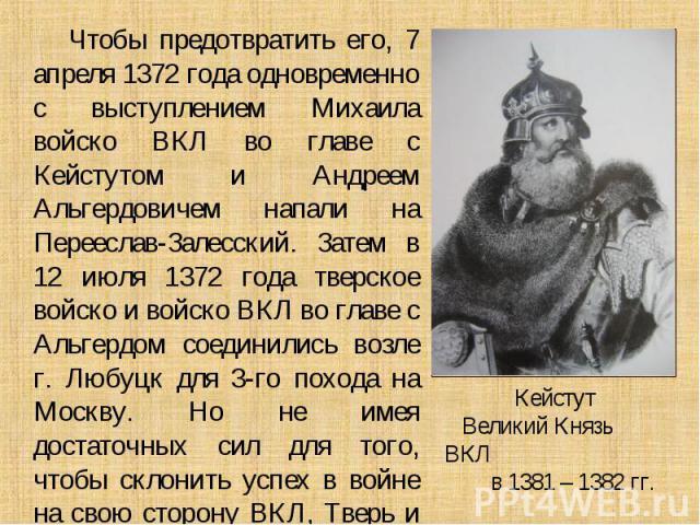 Чтобы предотвратить его, 7 апреля 1372 года одновременно с выступлением Михаила войско ВКЛ во главе с Кейстутом и Андреем Альгердовичем напали на Перееслав-Залесский. Затем в 12 июля 1372 года тверское войско и войско ВКЛ во главе с Альгердом соедин…
