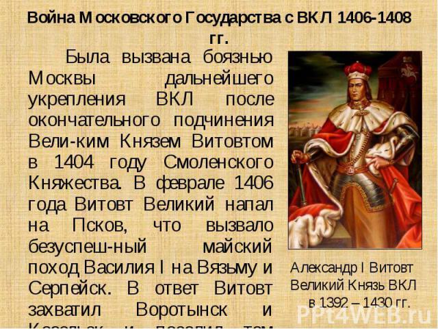 Была вызвана боязнью Москвы дальнейшего укрепления ВКЛ после окончательного подчинения Вели-ким Князем Витовтом в 1404 году Смоленского Княжества. В феврале 1406 года Витовт Великий напал на Псков, что вызвало безуспеш-ный майский поход Василия I на…