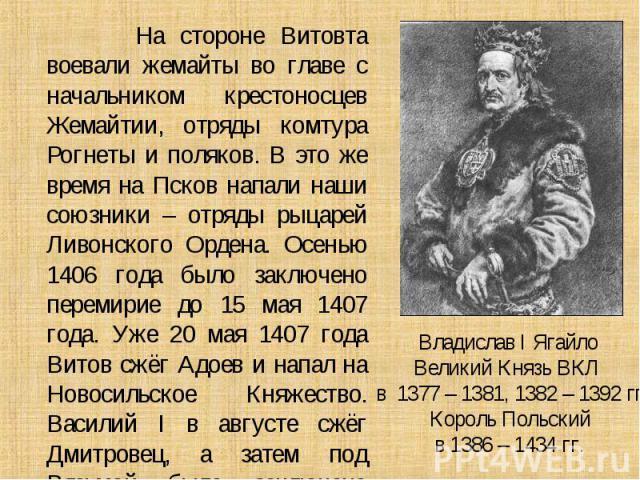 На стороне Витовта воевали жемайты во главе с начальником крестоносцев Жемайтии, отряды комтура Рогнеты и поляков. В это же время на Псков напали наши союзники – отряды рыцарей Ливонского Ордена. Осенью 1406 года было заключено перемирие до 15 мая 1…