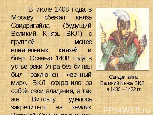 В июле 1408 года в Москву сбежал князь Свидригайла (будущий Великий Князь ВКЛ) с группой менее влиятельных князей и бояр. Осенью 1408 года в устье реки Угра без битвы был заключен «вечный мир». ВКЛ сохранило за собой свои владения, а так же Витовту …