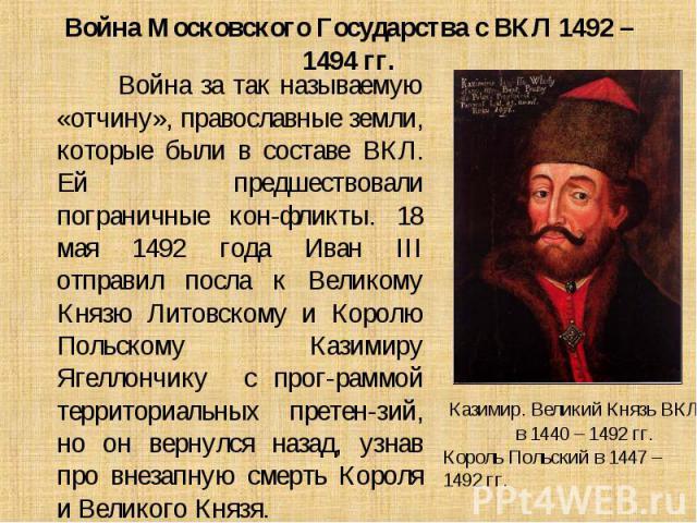 Война за так называемую «отчину», православные земли, которые были в составе ВКЛ. Ей предшествовали пограничные кон-фликты. 18 мая 1492 года Иван III отправил посла к Великому Князю Литовскому и Королю Польскому Казимиру Ягеллончику с прог-раммой те…