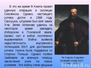 В это же время Ф.Кмита провёл удачную операцию в околицах Смоленска. Однако, нас