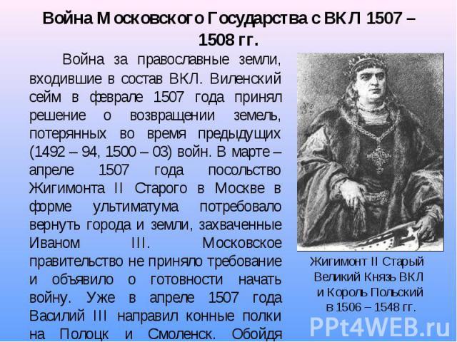 Война за православные земли, входившие в состав ВКЛ. Виленский сейм в феврале 1507 года принял решение о возвращении земель, потерянных во время предыдущих (1492 – 94, 1500 – 03) войн. В марте – апреле 1507 года посольство Жигимонта II Старого в Мос…