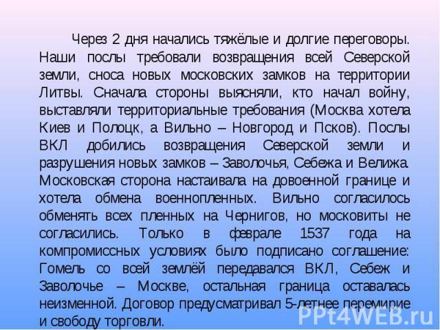 Через 2 дня начались тяжёлые и долгие переговоры. Наши послы требовали возвращения всей Северской земли, сноса новых московских замков на территории Литвы. Сначала стороны выясняли, кто начал войну, выставляли территориальные требования (Москва хоте…
