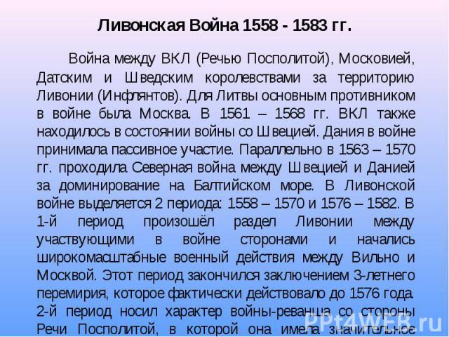 Война между ВКЛ (Речью Посполитой), Московией, Датским и Шведским королевствами за территорию Ливонии (Инфлянтов). Для Литвы основным противником в войне была Москва. В 1561 – 1568 гг. ВКЛ также находилось в состоянии войны со Швецией. Дания в войне…