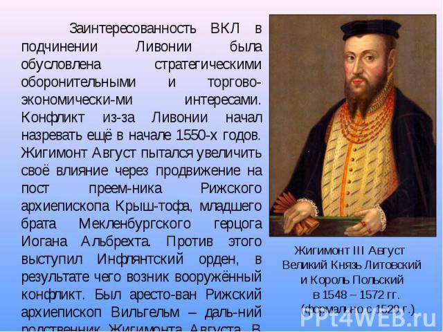 Заинтересованность ВКЛ в подчинении Ливонии была обусловлена стратегическими оборонительными и торгово-экономически-ми интересами. Конфликт из-за Ливонии начал назревать ещё в начале 1550-х годов. Жигимонт Август пытался увеличить своё влияние через…