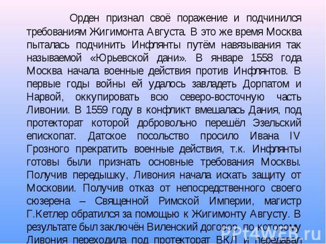 Орден признал своё поражение и подчинился требованиям Жигимонта Августа. В это же время Москва пыталась подчинить Инфлянты путём навязывания так называемой «Юрьевской дани». В январе 1558 года Москва начала военные действия против Инфлянтов. В первы…