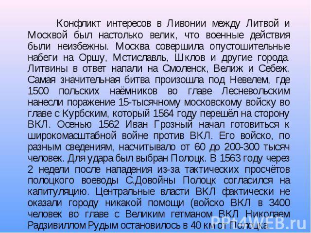 Конфликт интересов в Ливонии между Литвой и Москвой был настолько велик, что военные действия были неизбежны. Москва совершила опустошительные набеги на Оршу, Мстиславль, Шклов и другие города. Литвины в ответ напали на Смоленск, Велиж и Себеж. Сама…