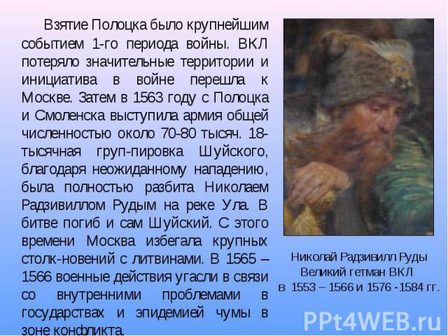 Взятие Полоцка было крупнейшим событием 1-го периода войны. ВКЛ потеряло значительные территории и инициатива в войне перешла к Москве. Затем в 1563 году с Полоцка и Смоленска выступила армия общей численностью около 70-80 тысяч. 18-тысячная груп-пи…
