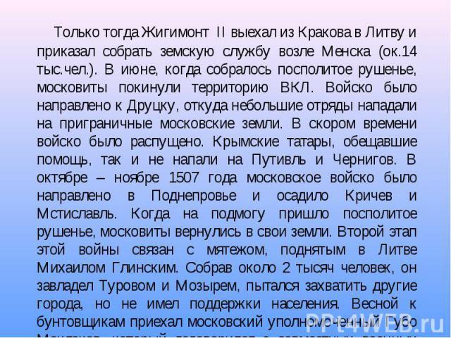 Только тогда Жигимонт II выехал из Кракова в Литву и приказал собрать земскую службу возле Менска (ок.14 тыс.чел.). В июне, когда собралось посполитое рушенье, московиты покинули территорию ВКЛ. Войско было направлено к Друцку, откуда небольшие отря…