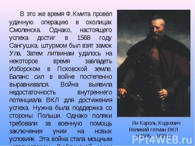 В это же время Ф.Кмита провёл удачную операцию в околицах Смоленска. Однако, настоящего успеха достиг в 1568 году Сангушка, штурмом был взят замок Ула. Затем литвинам удалось на некоторое время завладеть Изборском в Псковской земле. Баланс сил в вой…