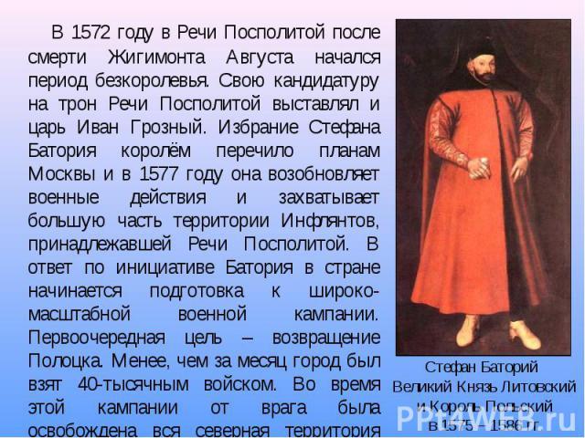 В 1572 году в Речи Посполитой после смерти Жигимонта Августа начался период безкоролевья. Свою кандидатуру на трон Речи Посполитой выставлял и царь Иван Грозный. Избрание Стефана Батория королём перечило планам Москвы и в 1577 году она возобновляет …