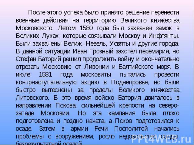 После этого успеха было принято решение перенести военные действия на территорию Великого княжества Московского. Летом 1580 года был захвачен замок в Великих Луках, которые связывали Москву и Инфлянты. Были захвачены Велиж, Невель, Усвяты и другие г…
