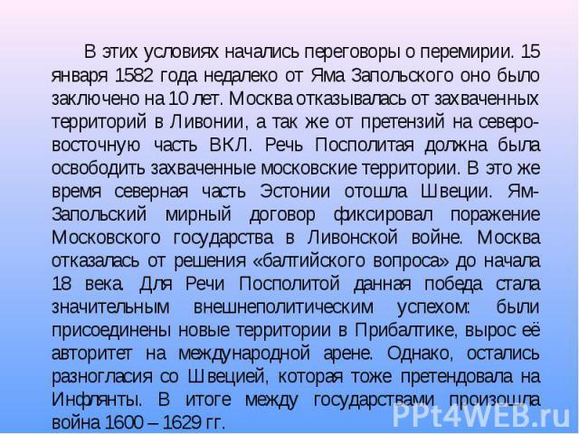 В этих условиях начались переговоры о перемирии. 15 января 1582 года недалеко от Яма Запольского оно было заключено на 10 лет. Москва отказывалась от захваченных территорий в Ливонии, а так же от претензий на северо-восточную часть ВКЛ. Речь Посполи…