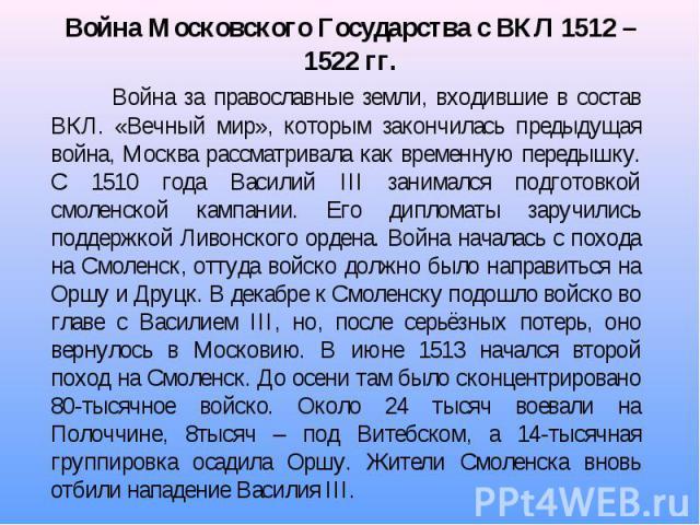 Война за православные земли, входившие в состав ВКЛ. «Вечный мир», которым закончилась предыдущая война, Москва рассматривала как временную передышку. С 1510 года Василий III занимался подготовкой смоленской кампании. Его дипломаты заручились поддер…