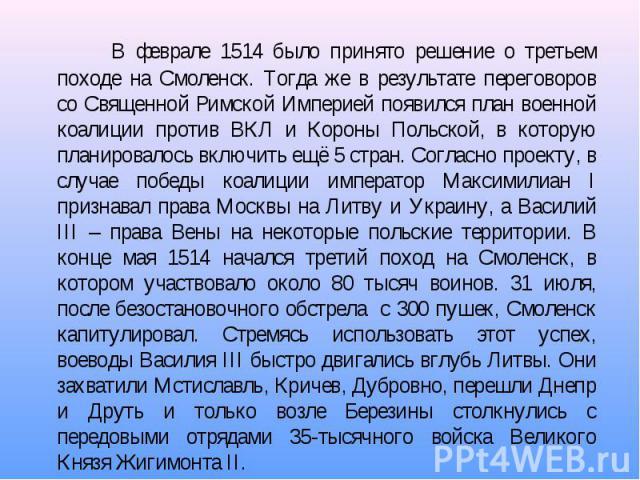 В феврале 1514 было принято решение о третьем походе на Смоленск. Тогда же в результате переговоров со Священной Римской Империей появился план военной коалиции против ВКЛ и Короны Польской, в которую планировалось включить ещё 5 стран. Согласно про…