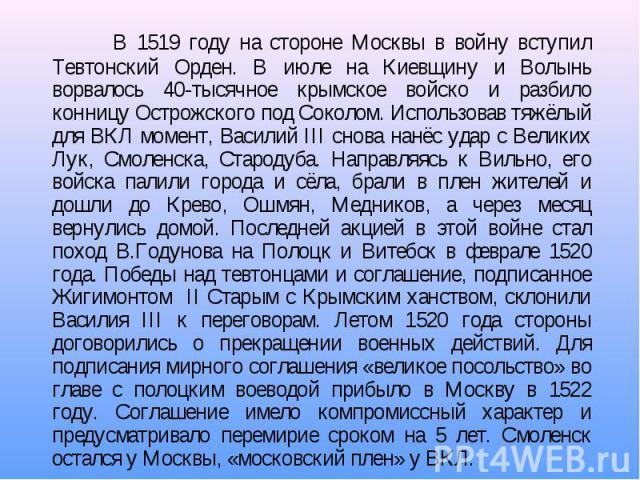 В 1519 году на стороне Москвы в войну вступил Тевтонский Орден. В июле на Киевщину и Волынь ворвалось 40-тысячное крымское войско и разбило конницу Острожского под Соколом. Использовав тяжёлый для ВКЛ момент, Василий III снова нанёс удар с Великих Л…
