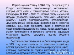Вернувшись на Родину в 1861 году, он организует в Гродно нелегальную революционн