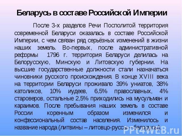После 3-х разделов Речи Посполитой территория современной Беларуси оказалась в составе Российской Империи, с чем связан ряд серьёзных изменений в жизни наших земель. Во-первых, после административной реформы 1796 г. территория Беларуси делилась на Б…