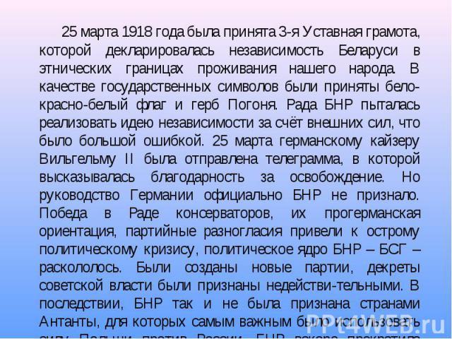 25 марта 1918 года была принята 3-я Уставная грамота, которой декларировалась независимость Беларуси в этнических границах проживания нашего народа. В качестве государственных символов были приняты бело-красно-белый флаг и герб Погоня. Рада БНР пыта…