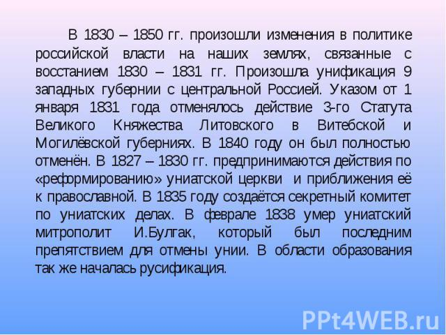 В 1830 – 1850 гг. произошли изменения в политике российской власти на наших землях, связанные с восстанием 1830 – 1831 гг. Произошла унификация 9 западных губернии с центральной Россией. Указом от 1 января 1831 года отменялось действие 3-го Статута …
