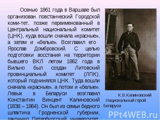 Осенью 1861 года в Варшаве был организован повстанческий Городской коми-тет, позже переименованный в Центральный национальный комитет (ЦНК), куда вошли сначала «красные», а затем и «белые». Возглавил его Ярослав Домбровский. С целью подготовки восст…