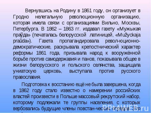 Вернувшись на Родину в 1861 году, он организует в Гродно нелегальную революционную организацию, которая имела связи с организациями Вильно, Москвы, Петербурга. В 1862 – 1863 гг. издавал газету «Мужыкая праўда» (печаталась белорусской латиницей, «Muž…