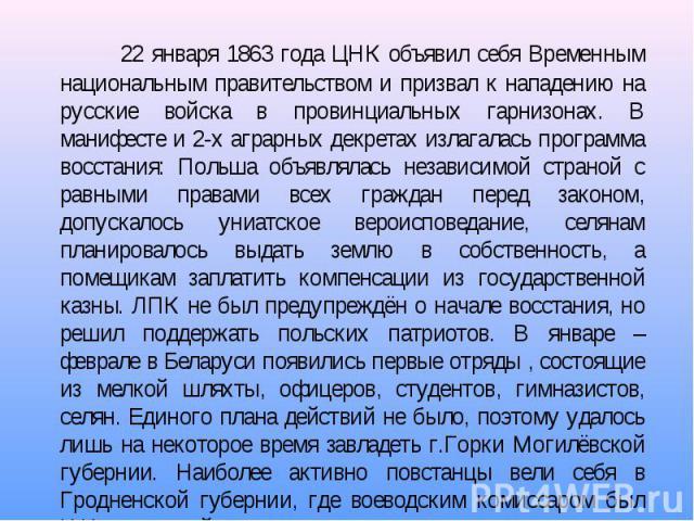 22 января 1863 года ЦНК объявил себя Временным национальным правительством и призвал к нападению на русские войска в провинциальных гарнизонах. В манифесте и 2-х аграрных декретах излагалась программа восстания: Польша объявлялась независимой страно…