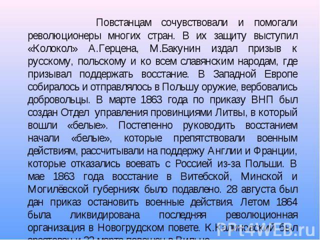 Повстанцам сочувствовали и помогали революционеры многих стран. В их защиту выступил «Колокол» А.Герцена, М.Бакунин издал призыв к русскому, польскому и ко всем славянским народам, где призывал поддержать восстание. В Западной Европе собиралось и от…
