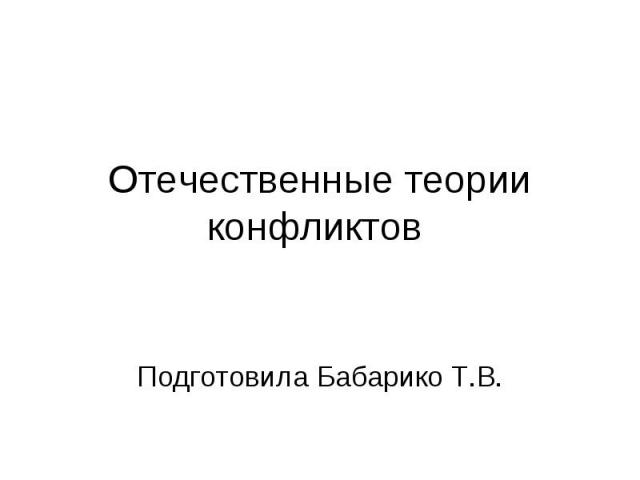 Отечественные теории конфликтов Подготовила Бабарико Т.В.
