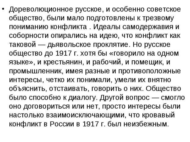 Дореволюционное русское, и особенно советское общество, были мало подготовлены к трезвому пониманию конфликта . Идеалы самодержавия и соборности опирались на идею, что конфликт как таковой — дьявольское проклятие. Но русское общество до 1917г.…