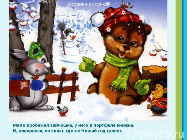Мимо пробежал зайчишка, у него в портфеле книжка. И, наверняка, он знает, где же Новый год гуляет. Мимо пробежал зайчишка, у него в портфеле книжка. И, наверняка, он знает, где же Новый год гуляет.