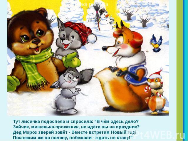 """Тут лисичка подоспела и спросила: """"В чём здесь дело? Зайчик, мишенька-проказник, не идёте вы на праздник? Дед Мороз зверей зовёт - Вместе встретим Новый год! Поспешим же на поляну, побежали - ждать не стану!"""" Тут лисичка подоспела и спроси…"""