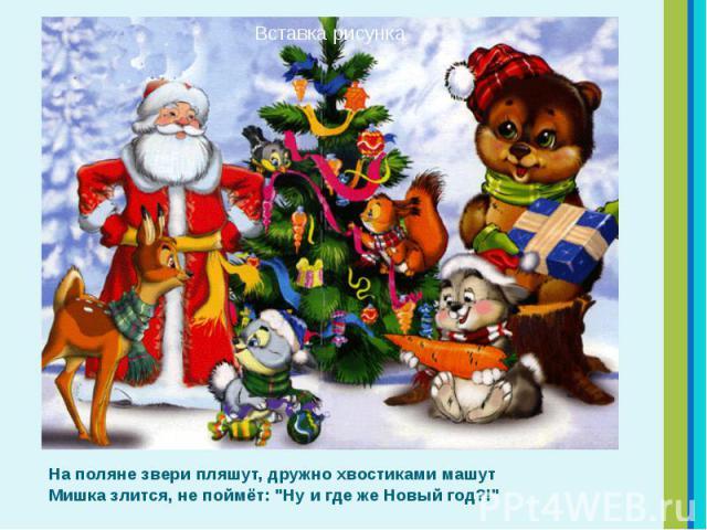 """На поляне звери пляшут, дружно хвостиками машут Мишка злится, не поймёт: """"Ну и где же Новый год?!"""" На поляне звери пляшут, дружно хвостиками машут Мишка злится, не поймёт: """"Ну и где же Новый год?!"""""""