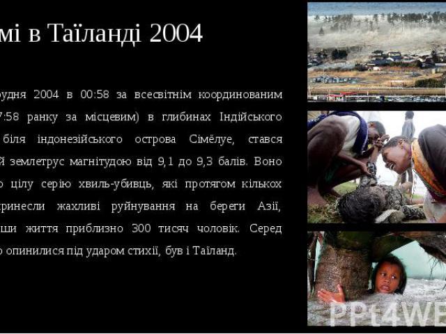 Цунамі в Таїланді 2004 26 грудня 2004 в 00:58 за всесвітнім координованим часом (7:58 ранку за місцевим) в глибинах Індійського океану, біля індонезійського острова Сімёлуе, стався потужний землетрус магнітудою від 9,1 до 9,3 балів. Воно породило ці…