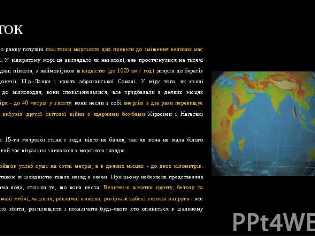 Початок Грудневого ранку потужні поштовхи морського дна привели до зміщення великих мас води в океані. У відкритому морі це виглядало як невисокі, але простягнулися на тисячі кілометрів водяні півкола, з неймовірною швидкістю (до 1000 км / год) рину…