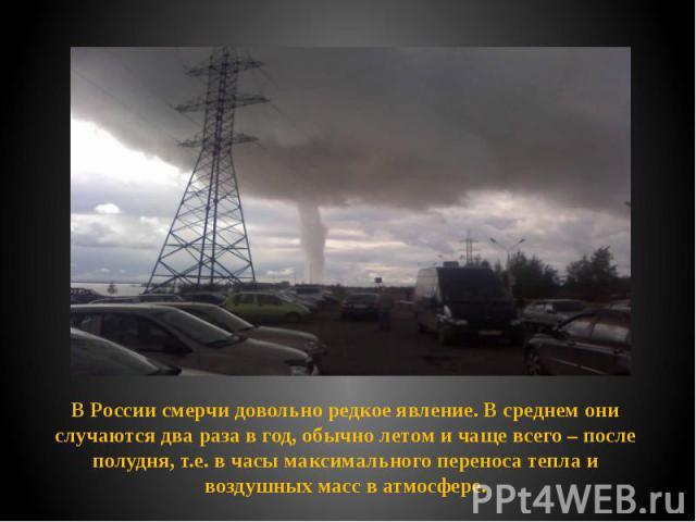 В России смерчи довольно редкое явление. В среднем они случаются два раза в год, обычно летом и чаще всего – после полудня, т.е. в часы максимального переноса тепла и воздушных масс в атмосфере. В России смерчи довольно редкое явление. В среднем они…