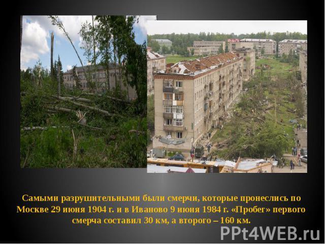 Самыми разрушительными были смерчи, которые пронеслись по Москве 29 июня 1904 г. и в Иваново 9 июня 1984 г. «Пробег» первого смерча составил 30 км, а второго – 160 км. Самыми разрушительными были смерчи, которые пронеслись по Москве 29 июня 1904 г. …