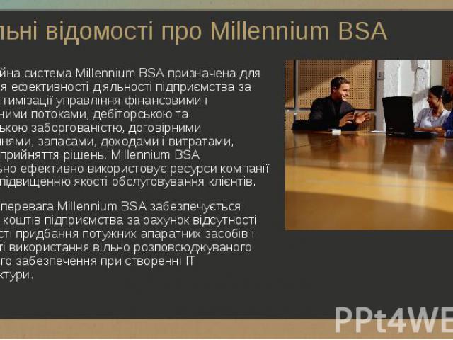 Інформаційна система Millennium BSA призначена для підвищення ефективності діяльності підприємства за рахунок оптимізації управління фінансовими і матеріальними потоками, дебіторською та кредиторською заборгованістю, договірними зобов'язаннями, запа…