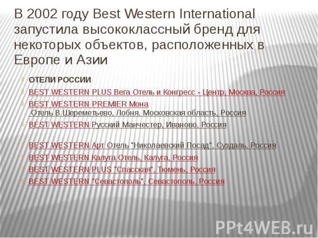 В 2002 году Best Western International запустила высококлассный бренд для некоторых объектов, расположенных в Европе и Азии ОТЕЛИ РОССИИ BEST WESTERN PLUS Вега Отель и Конгресс - Центр, Москва, Россия BEST WESTERN PREMIER Мона Отель В Шереметьево, Л…