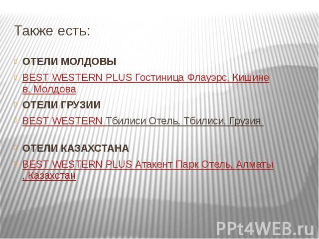 Также есть: ОТЕЛИ МОЛДОВЫ BEST WESTERN PLUS Гостиница Флауэрс, Кишинeв, Молдова ОТЕЛИ ГРУЗИИ BEST WESTERN Тбилиси Отель, Тбилиси, Грузия ОТЕЛИ КАЗАХСТАНА BEST WESTERN PLUS Атакент Парк Отель, Алматы, Казахстан
