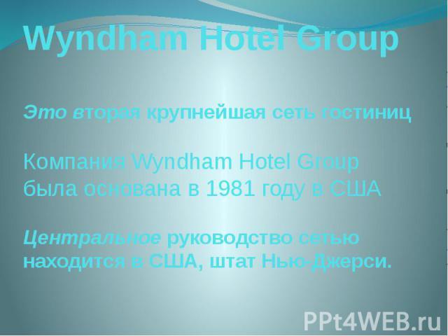 Wyndham Hotel Group Это вторая крупнейшая сеть гостиниц Компания Wyndham Hotel Group была основана в 1981 году в США Центральное руководство сетью находится в США, штат Нью-Джерси.