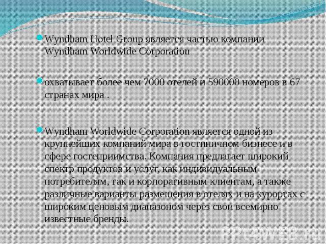 Wyndham Hotel Group является частью компании Wyndham Worldwide Corporation охватывает более чем 7000 отелей и 590000 номеров в 67 странах мира. Wyndham Worldwide Corporation является одной из крупнейших компаний мира в гостиничном бизне…