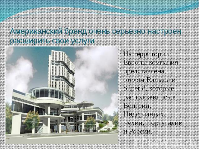 Американский бренд очень серьезно настроен расширить свои услуги На территории Европы компания представлена отелям Ramada и Super 8, которые расположились в Венгрии, Нидерландах, Чехии, Португалии и России.