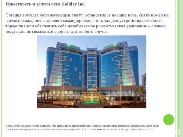 Итак, сегодня можно смело заявлять, что название гостиничной сети Holiday Inn известно практически каждому, даже тому, кому в гостиницах никогда останавливаться не приходилось. Эта гостиничная сеть достигла беспрецедентных успехов.
