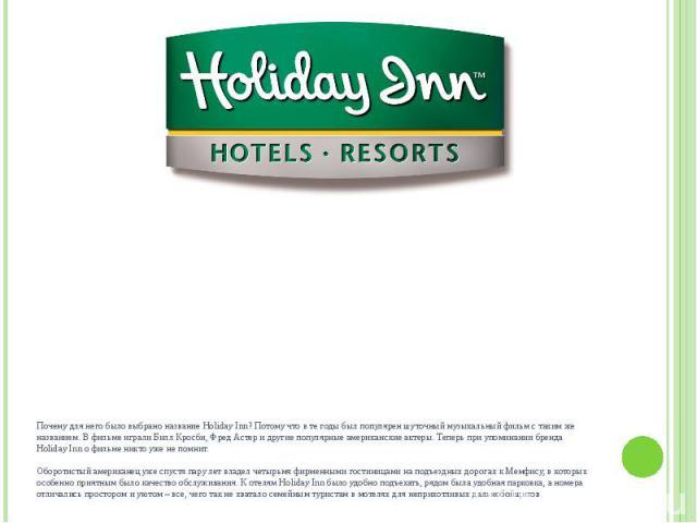 Почему для него было выбрано название Holiday Inn? Потому что в те годы был популярен шуточный музыкальный фильм с таким же названием. В фильме играли Билл Кросби, Фред Астер и другие популярные американские актеры. Теперь при упоминании бренда Holi…